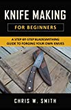 Knifemaking for Beginners: A Step-by-Step Bladesmithing Guide to Forging your own Knives with Basic Tools