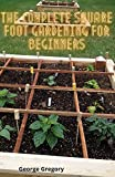 The Complete Square Foot Gardening For Beginners: A Guide To Square Foot, Container Gardening And Vertical Gardening (English Edition)